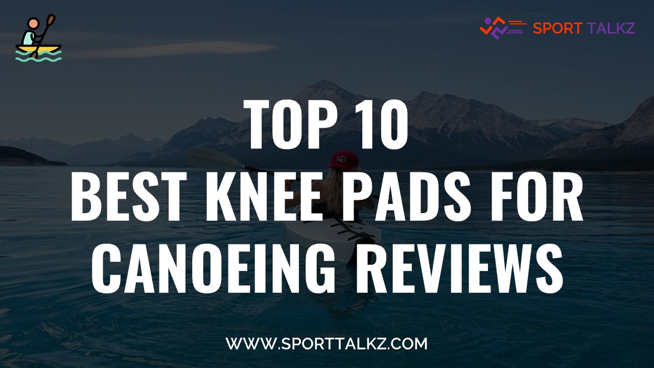 Best Knee Pads For Canoeing